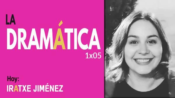 La Dramática 1×05 | Entrevista a Iratxe Jiménez